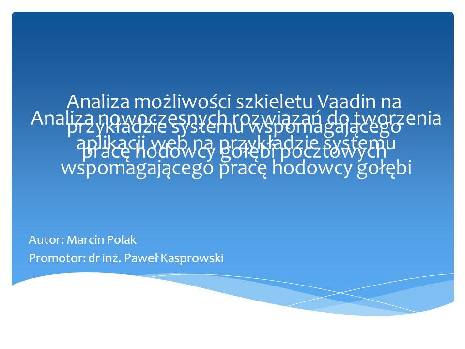 Analiza nowoczesnych rozwiązań do tworzenia aplikacji web na przykładzie systemu wspomagającego pracę hodowcy gołębi Autor: Marcin Polak Promotor: dr