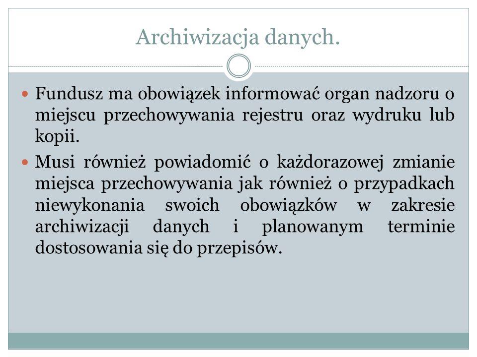 Archiwizacja danych. Fundusz ma obowiązek informować organ nadzoru o miejscu przechowywania rejestru oraz wydruku lub kopii. Musi również powiadomić o