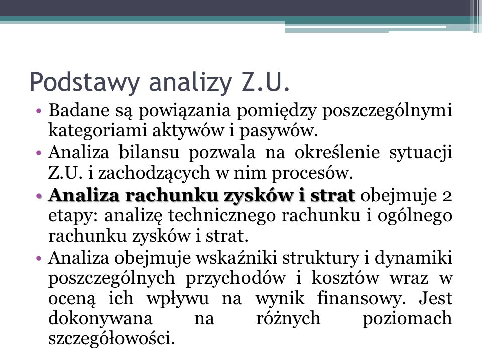Podstawy analizy Z.U. Badane są powiązania pomiędzy poszczególnymi kategoriami aktywów i pasywów. Analiza bilansu pozwala na określenie sytuacji Z.U.