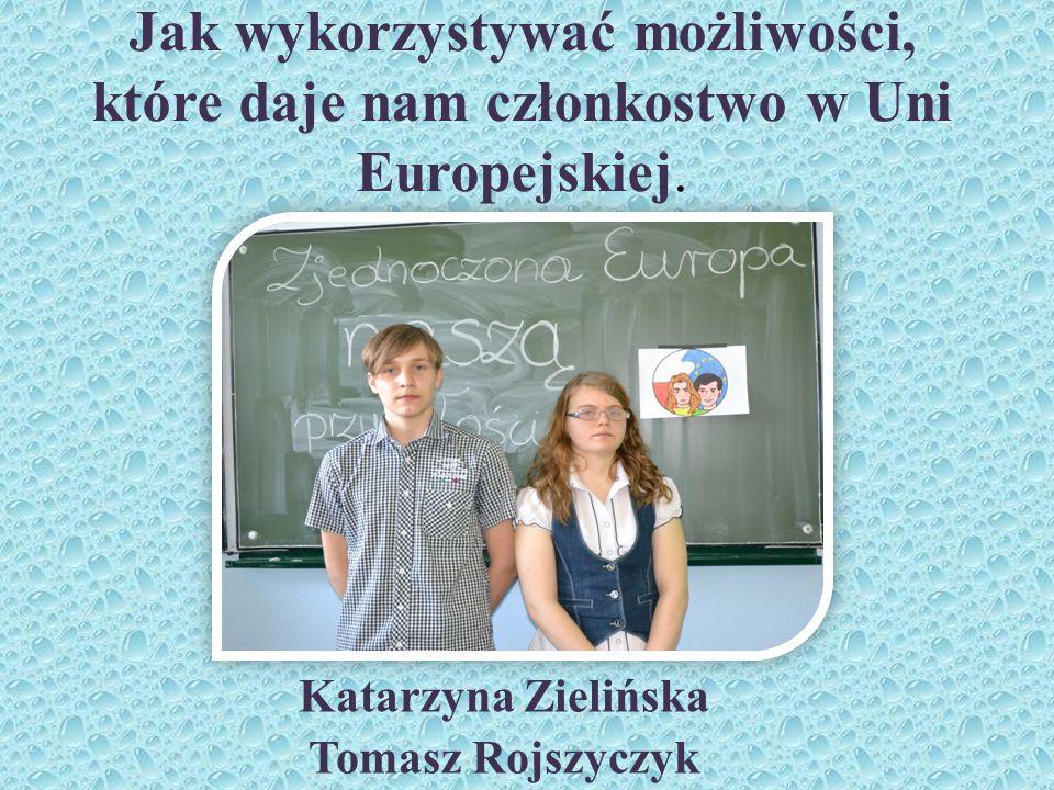 Jak wykorzystywać możliwości, które daje nam członkostwo w Uni Europejskiej. Katarzyna Zielińska Tomasz Rojszyczyk