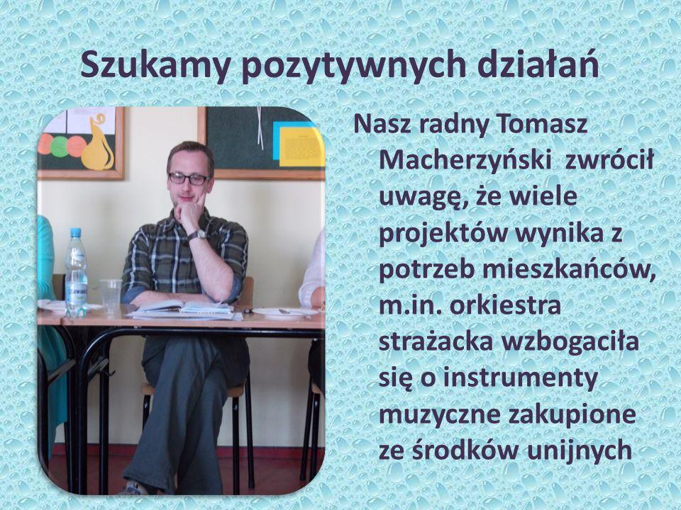 Szukamy pozytywnych działań Nasz radny Tomasz Macherzyński zwrócił uwagę, że wiele projektów wynika z potrzeb mieszkańców, m.in. orkiestra strażacka w