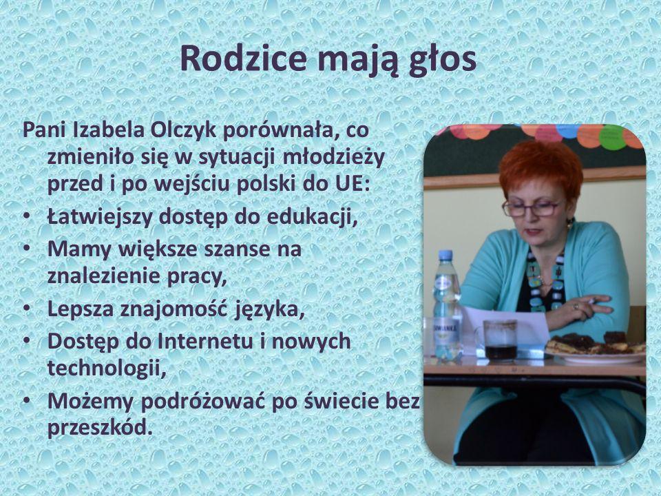 Rodzice mają głos Pani Izabela Olczyk porównała, co zmieniło się w sytuacji młodzieży przed i po wejściu polski do UE: Łatwiejszy dostęp do edukacji, Mamy większe szanse na znalezienie pracy, Lepsza znajomość języka, Dostęp do Internetu i nowych technologii, Możemy podróżować po świecie bez przeszkód.