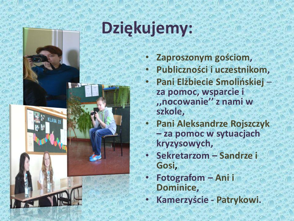 Dziękujemy: Zaproszonym gościom, Publiczności i uczestnikom, Pani Elżbiecie Smolińskiej – za pomoc, wsparcie i,,nocowanie z nami w szkole, Pani Aleksa