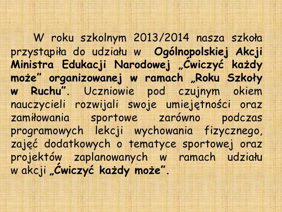 W roku szkolnym 2013/2014 nasza szkoła przystąpiła do udziału w Ogólnopolskiej Akcji Ministra Edukacji Narodowej Ćwiczyć każdy może organizowanej w ramach Roku Szkoły w Ruchu.