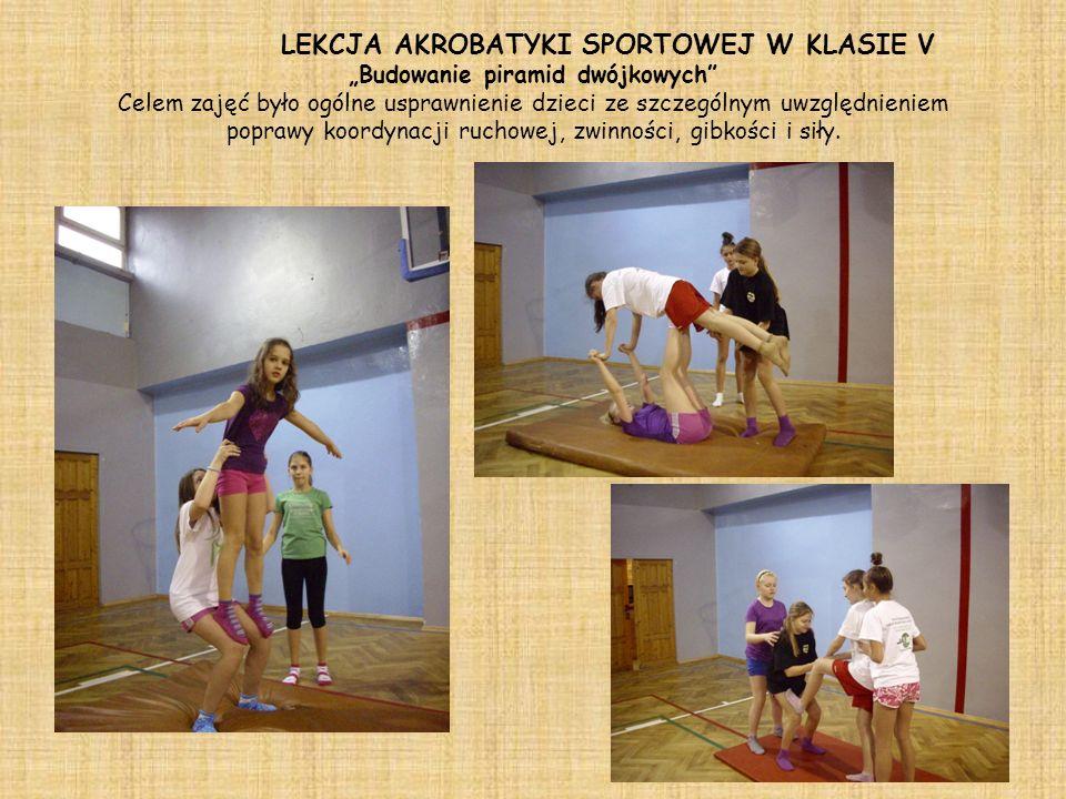 LEKCJA AKROBATYKI SPORTOWEJ W KLASIE V Budowanie piramid dwójkowych Celem zajęć było ogólne usprawnienie dzieci ze szczególnym uwzględnieniem poprawy koordynacji ruchowej, zwinności, gibkości i siły.