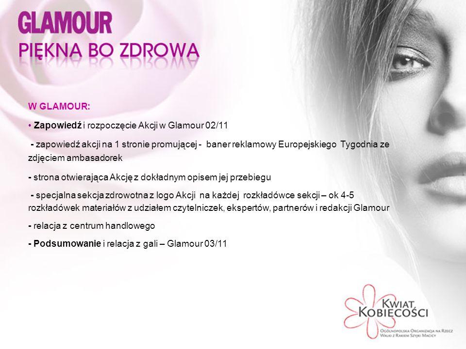 W GLAMOUR: Zapowiedź i rozpoczęcie Akcji w Glamour 02/11 - zapowiedź akcji na 1 stronie promującej - baner reklamowy Europejskiego Tygodnia ze zdjęciem ambasadorek - strona otwierająca Akcję z dokładnym opisem jej przebiegu - specjalna sekcja zdrowotna z logo Akcji na każdej rozkładówce sekcji – ok 4-5 rozkładówek materiałów z udziałem czytelniczek, ekspertów, partnerów i redakcji Glamour - relacja z centrum handlowego - Podsumowanie i relacja z gali – Glamour 03/11