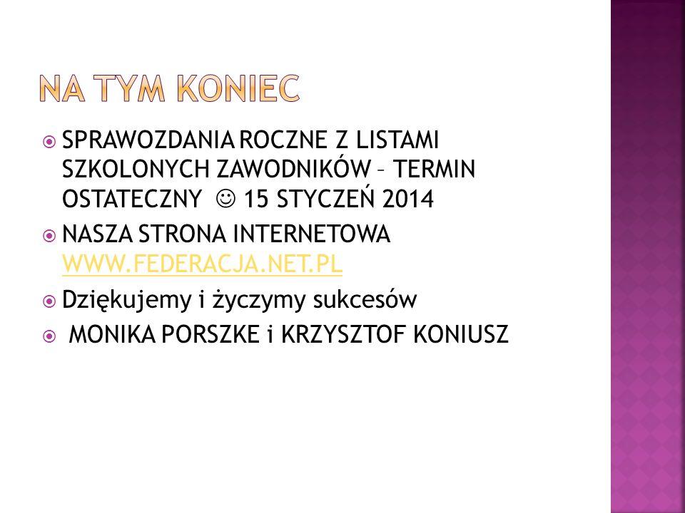 SPRAWOZDANIA ROCZNE Z LISTAMI SZKOLONYCH ZAWODNIKÓW – TERMIN OSTATECZNY 15 STYCZEŃ 2014 NASZA STRONA INTERNETOWA WWW.FEDERACJA.NET.PL WWW.FEDERACJA.NET.PL Dziękujemy i życzymy sukcesów MONIKA PORSZKE i KRZYSZTOF KONIUSZ