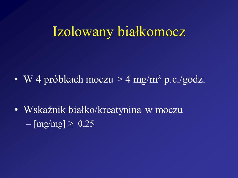 Izolowany białkomocz W 4 próbkach moczu > 4 mg/m 2 p.c./godz. Wskaźnik białko/kreatynina w moczu –[mg/mg] 0,25