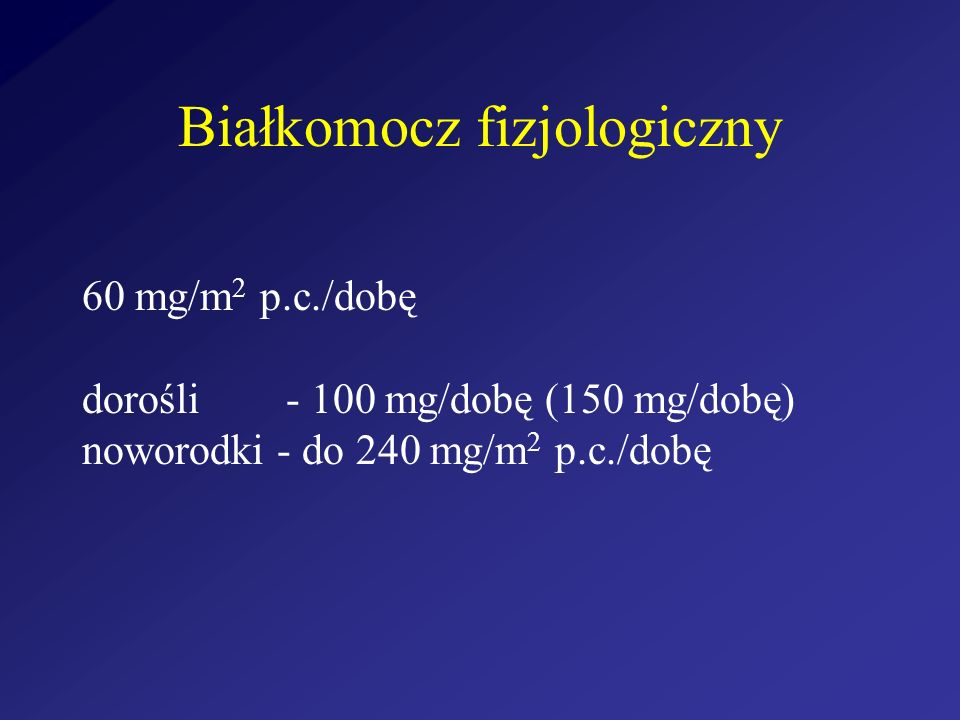 Białkomocz fizjologiczny 60 mg/m 2 p.c./dobę dorośli - 100 mg/dobę (150 mg/dobę) noworodki - do 240 mg/m 2 p.c./dobę