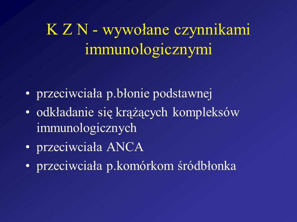K Z N - wywołane czynnikami immunologicznymi przeciwciała p.błonie podstawnej odkładanie się krążących kompleksów immunologicznych przeciwciała ANCA p