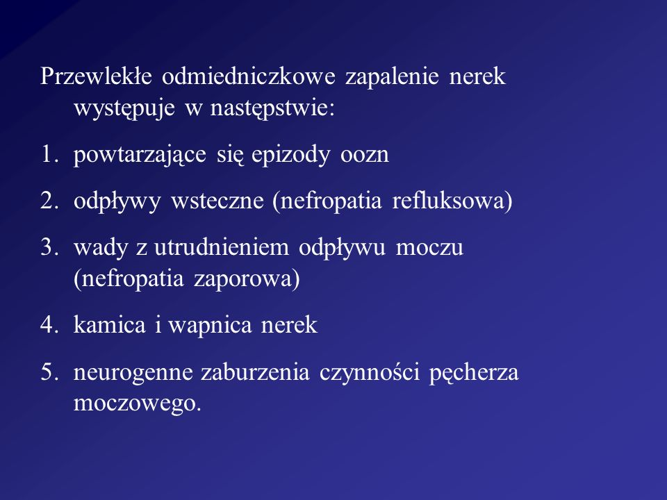 Przewlekłe odmiedniczkowe zapalenie nerek występuje w następstwie: 1.powtarzające się epizody oozn 2.odpływy wsteczne (nefropatia refluksowa) 3.wady z