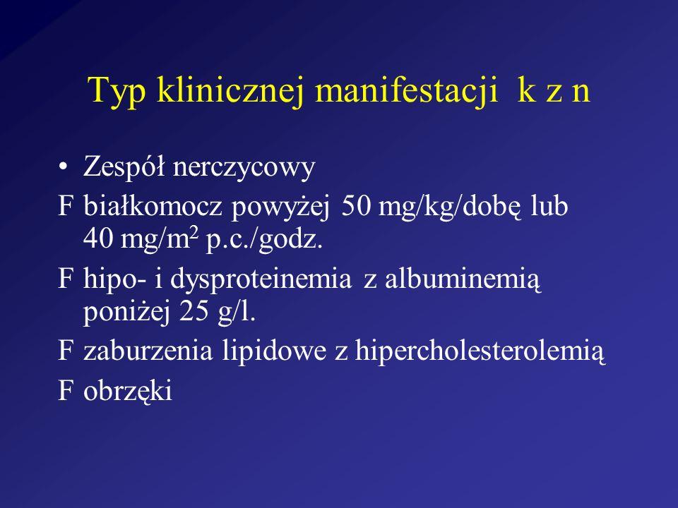 Typ klinicznej manifestacji k z n Zespół nerczycowy białkomocz powyżej 50 mg/kg/dobę lub 40 mg/m 2 p.c./godz. hipo- i dysproteinemia z albuminemią pon