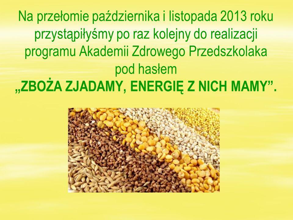 Na przełomie października i listopada 2013 roku przystąpiłyśmy po raz kolejny do realizacji programu Akademii Zdrowego Przedszkolaka pod hasłem ZBOŻA ZJADAMY, ENERGIĘ Z NICH MAMY.