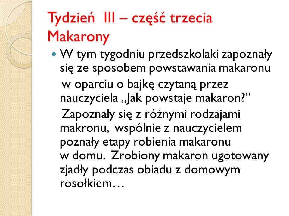 Tydzień III – część trzecia Makarony W tym tygodniu przedszkolaki zapoznały się ze sposobem powstawania makaronu w oparciu o bajkę czytaną przez nauczyciela Jak powstaje makaron.