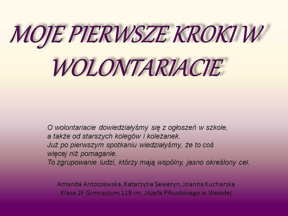 Amanda Antoszewska, Katarzyna Seweryn, Joanna Kucharska Klasa 2F Gimnazjum 119 im. Józefa Piłsudskiego w Wesołej O wolontariacie dowiedziałyśmy się z