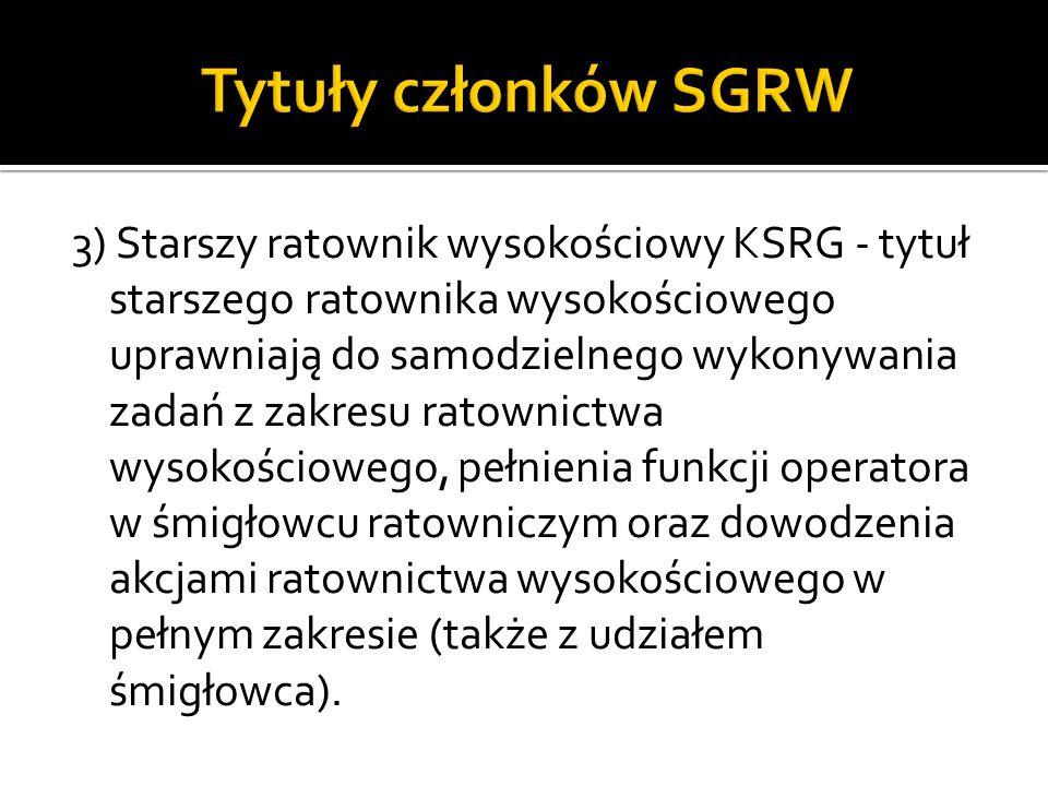 3) Starszy ratownik wysokościowy KSRG - tytuł starszego ratownika wysokościowego uprawniają do samodzielnego wykonywania zadań z zakresu ratownictwa w