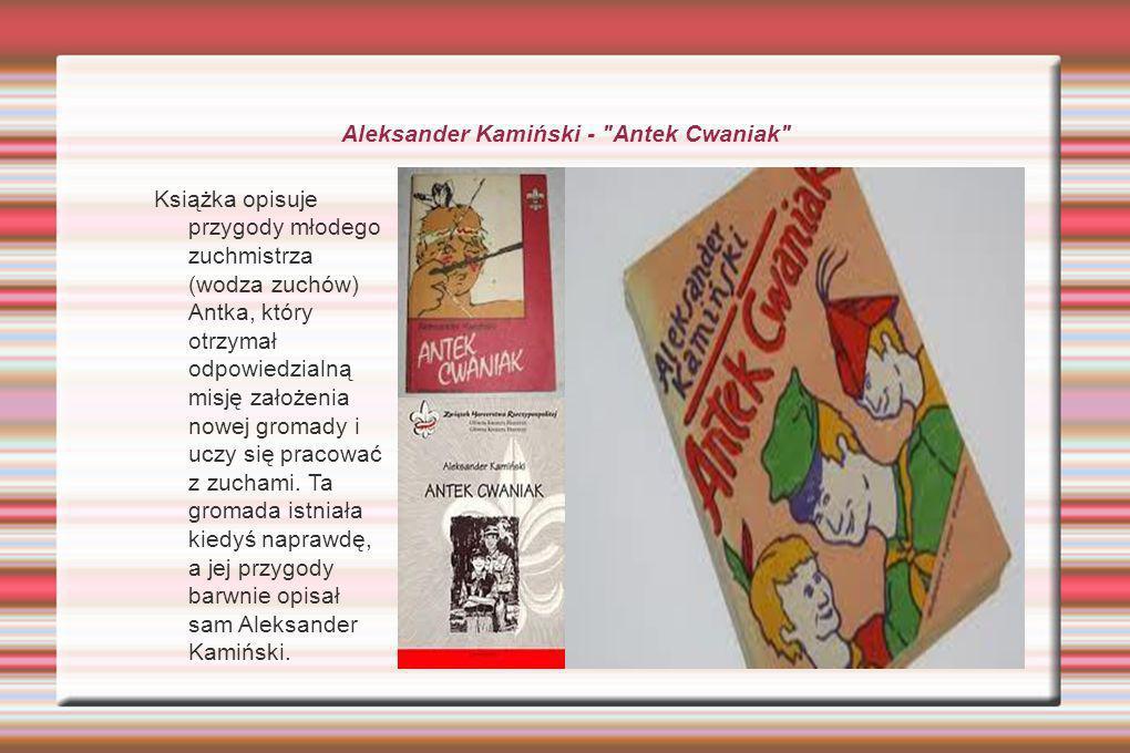 Aleksander Kamiński - Antek Cwaniak Książka opisuje przygody młodego zuchmistrza (wodza zuchów) Antka, który otrzymał odpowiedzialną misję założenia nowej gromady i uczy się pracować z zuchami.