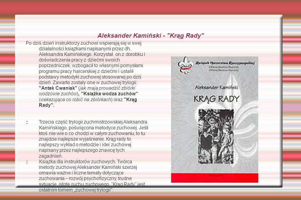 Aleksander Kamiński - Krąg Rady Po dziś dzień instruktorzy zuchowi wspierają się w swej działalności książkami napisanymi przez dh.