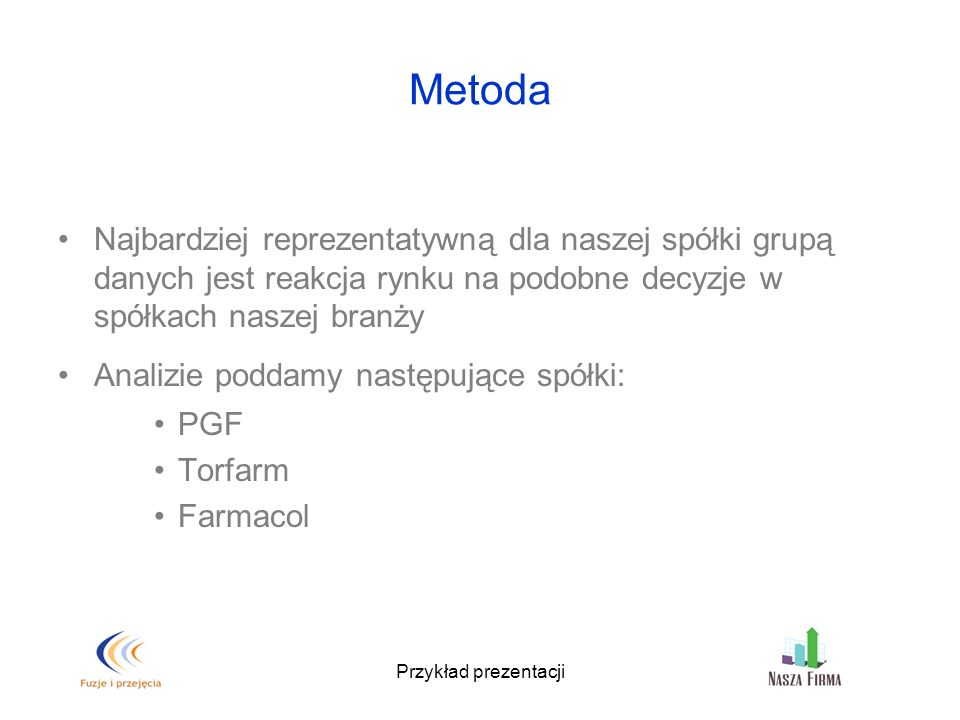 Przykład prezentacji Metoda Najbardziej reprezentatywną dla naszej spółki grupą danych jest reakcja rynku na podobne decyzje w spółkach naszej branży Analizie poddamy następujące spółki: PGF Torfarm Farmacol