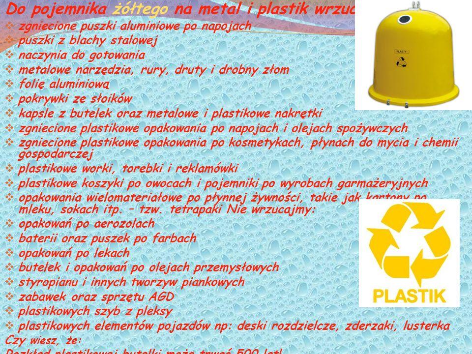 Do pojemnika żółtego na metal i plastik wrzucajmy: zgniecione puszki aluminiowe po napojach puszki z blachy stalowej naczynia do gotowania metalowe narzędzia, rury, druty i drobny złom folię aluminiową pokrywki ze słoików kapsle z butelek oraz metalowe i plastikowe nakrętki zgniecione plastikowe opakowania po napojach i olejach spożywczych zgniecione plastikowe opakowania po kosmetykach, płynach do mycia i chemii gospodarczej plastikowe worki, torebki i reklamówki plastikowe koszyki po owocach i pojemniki po wyrobach garmażeryjnych opakowania wielomateriałowe po płynnej żywności, takie jak kartony po mleku, sokach itp.