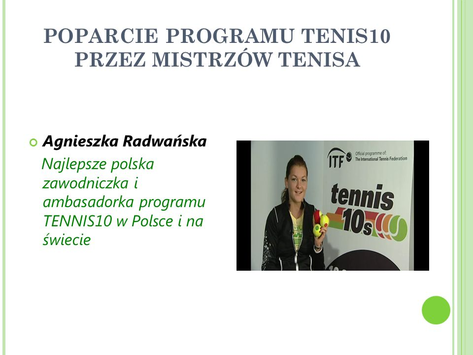 POPARCIE PROGRAMU TENIS10 PRZEZ MISTRZÓW TENISA Agnieszka Radwańska Najlepsze polska zawodniczka i ambasadorka programu TENNIS10 w Polsce i na świecie