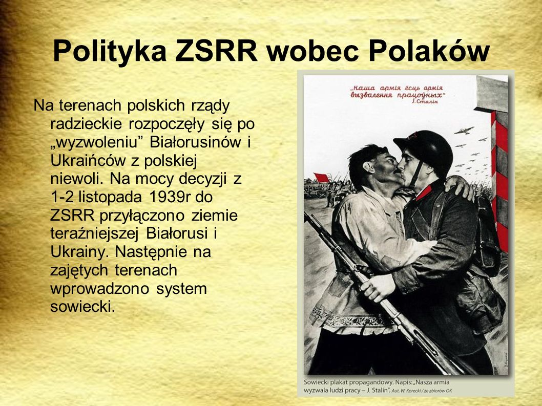 Polityka ZSRR wobec Polaków Na terenach polskich rządy radzieckie rozpoczęły się po wyzwoleniu Białorusinów i Ukraińców z polskiej niewoli. Na mocy de