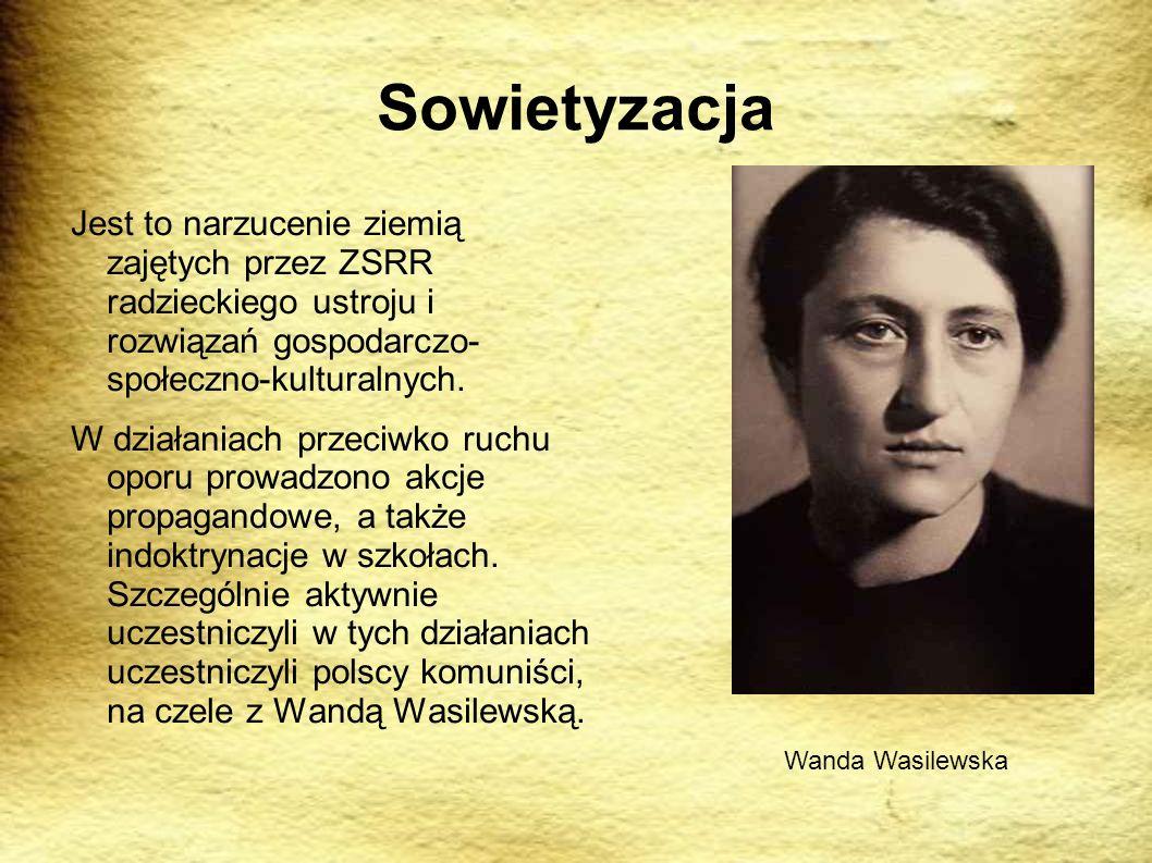Sowietyzacja Jest to narzucenie ziemią zajętych przez ZSRR radzieckiego ustroju i rozwiązań gospodarczo- społeczno-kulturalnych. W działaniach przeciw