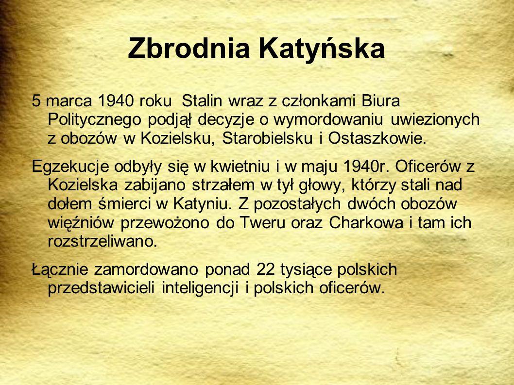 Zbrodnia Katyńska 5 marca 1940 roku Stalin wraz z członkami Biura Politycznego podjął decyzje o wymordowaniu uwiezionych z obozów w Kozielsku, Starobielsku i Ostaszkowie.