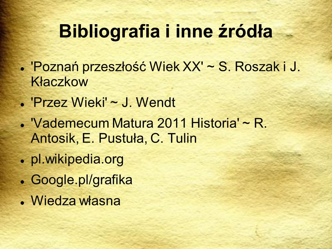 Bibliografia i inne źródła 'Poznań przeszłość Wiek XX' ~ S. Roszak i J. Kłaczkow 'Przez Wieki' ~ J. Wendt 'Vademecum Matura 2011 Historia' ~ R. Antosi