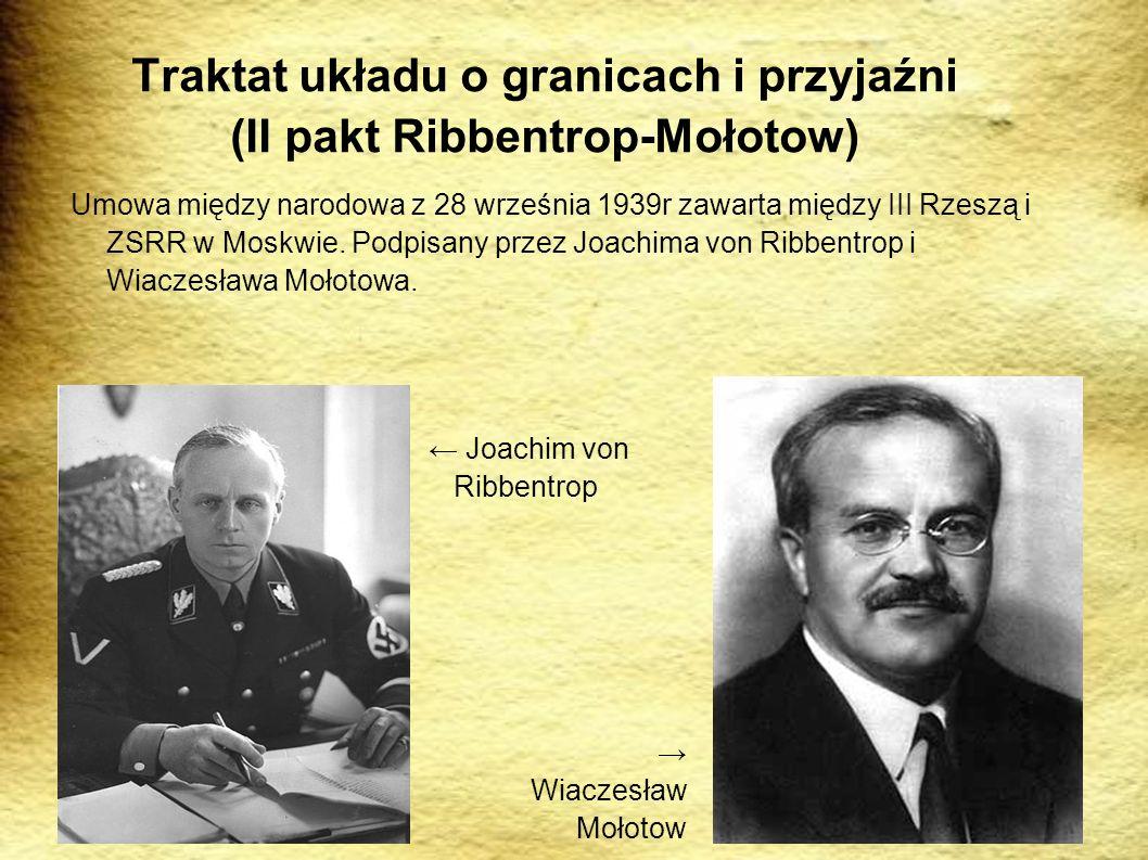 Traktat układu o granicach i przyjaźni (II pakt Ribbentrop-Mołotow) Umowa między narodowa z 28 września 1939r zawarta między III Rzeszą i ZSRR w Moskwie.