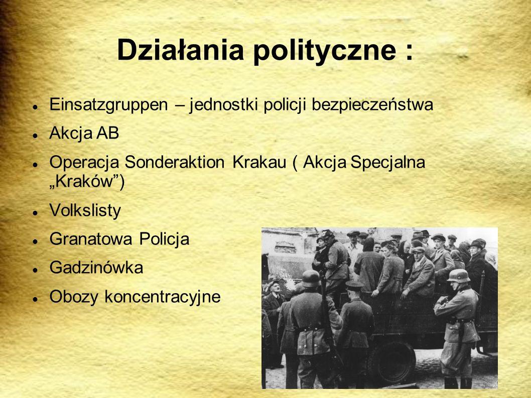 Działania polityczne : Einsatzgruppen – jednostki policji bezpieczeństwa Akcja AB Operacja Sonderaktion Krakau ( Akcja Specjalna Kraków) Volkslisty Granatowa Policja Gadzinówka Obozy koncentracyjne
