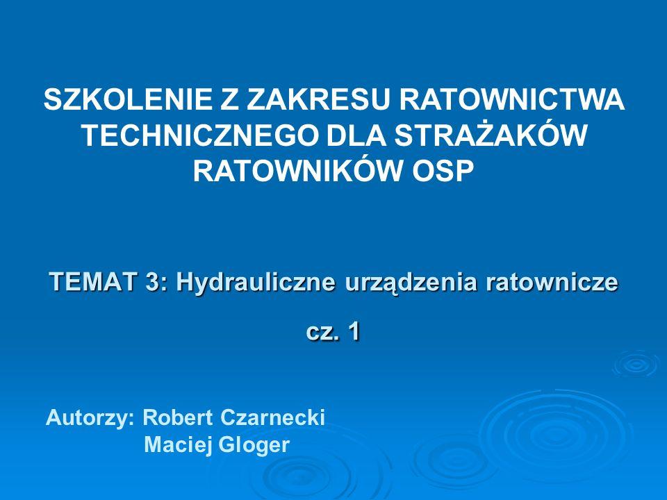 TEMAT 3: Hydrauliczne urządzenia ratownicze cz. 1 Autorzy: Robert Czarnecki Maciej Gloger SZKOLENIE Z ZAKRESU RATOWNICTWA TECHNICZNEGO DLA STRAŻAKÓW R
