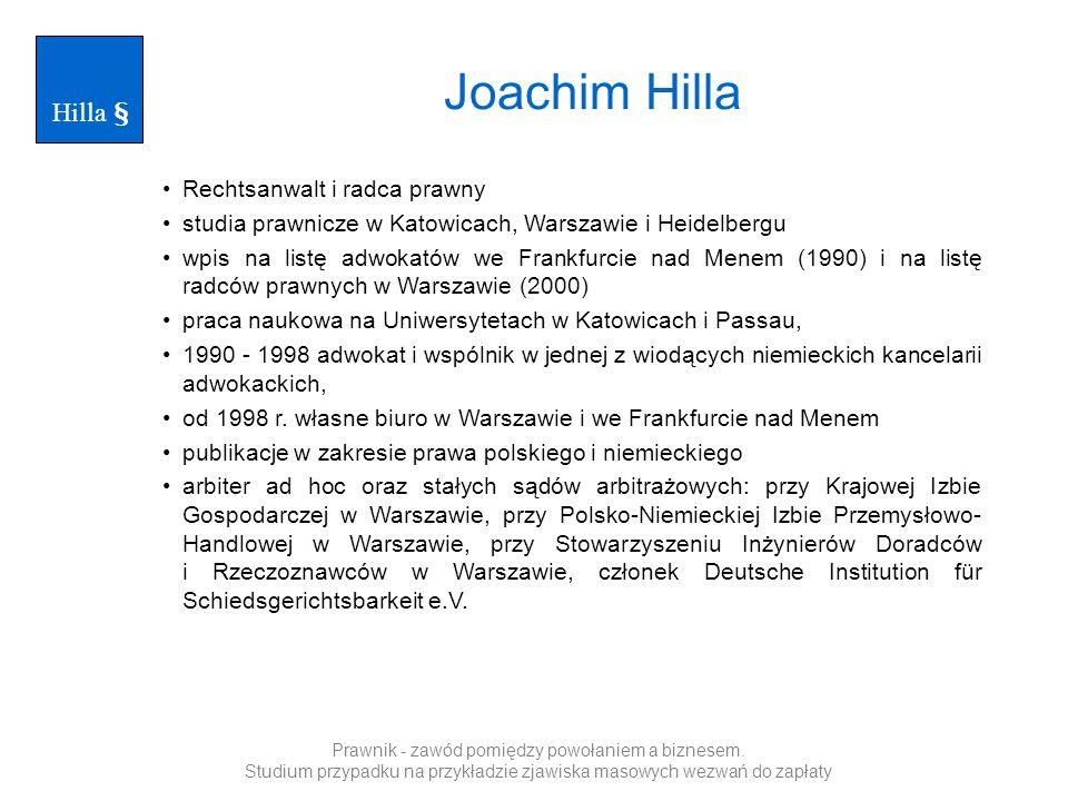 Joachim Hilla Rechtsanwalt i radca prawny studia prawnicze w Katowicach, Warszawie i Heidelbergu wpis na listę adwokatów we Frankfurcie nad Menem (1990) i na listę radców prawnych w Warszawie (2000) praca naukowa na Uniwersytetach w Katowicach i Passau, 1990 - 1998 adwokat i wspólnik w jednej z wiodących niemieckich kancelarii adwokackich, od 1998 r.