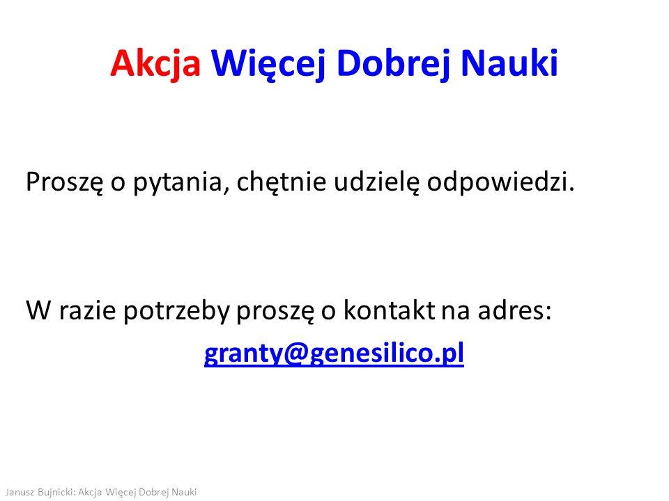 Proszę o pytania, chętnie udzielę odpowiedzi. W razie potrzeby proszę o kontakt na adres: granty@genesilico.pl Akcja Więcej Dobrej Nauki Janusz Bujnic