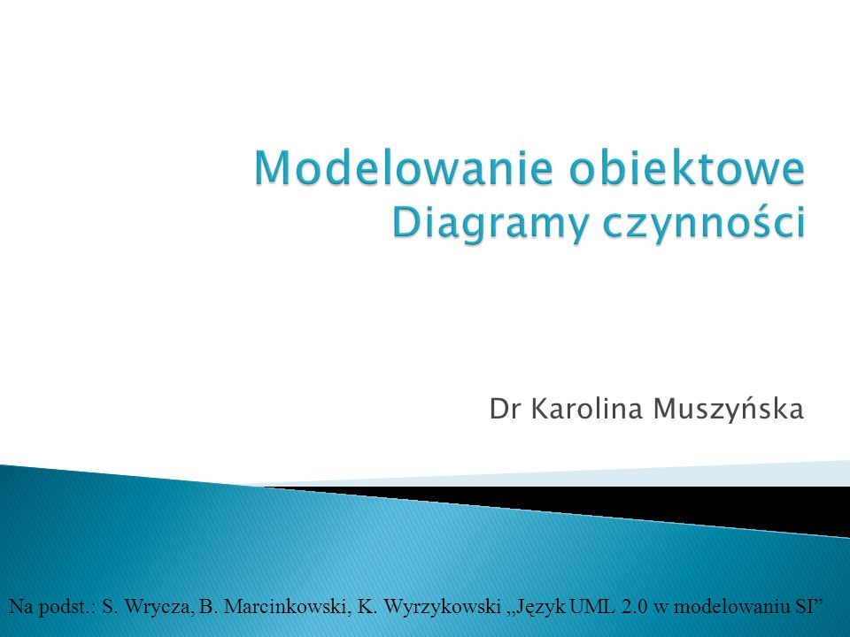 Dr Karolina Muszyńska Na podst.: S. Wrycza, B. Marcinkowski, K. Wyrzykowski Język UML 2.0 w modelowaniu SI