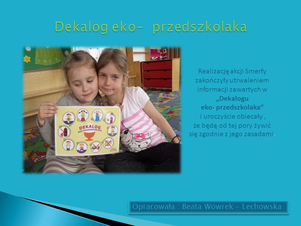 Opracowała : Beata Wowrek - Lechowska Realizację akcji Smerfy zakończyły utrwaleniem informacji zawartych w Dekalogu eko- przedszkolaka i uroczyście obiecały, że będą od tej pory żywić się zgodnie z jego zasadami.