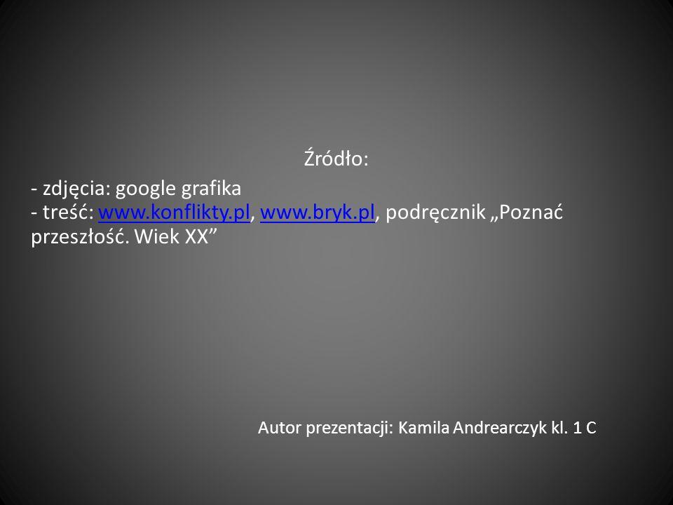 Źródło: - zdjęcia: google grafika - treść: www.konflikty.pl, www.bryk.pl, podręcznik Poznać przeszłość. Wiek XX Autor prezentacji: Kamila Andrearczyk