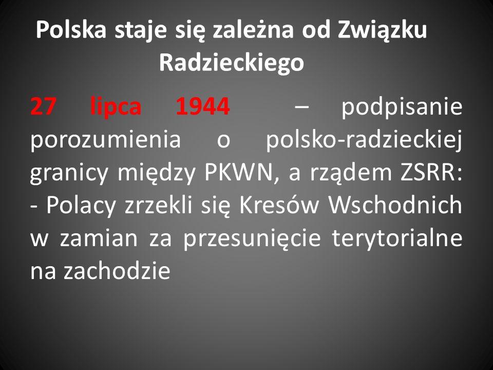 Polska staje się zależna od Związku Radzieckiego 27 lipca 1944 – podpisanie porozumienia o polsko-radzieckiej granicy między PKWN, a rządem ZSRR: - Po