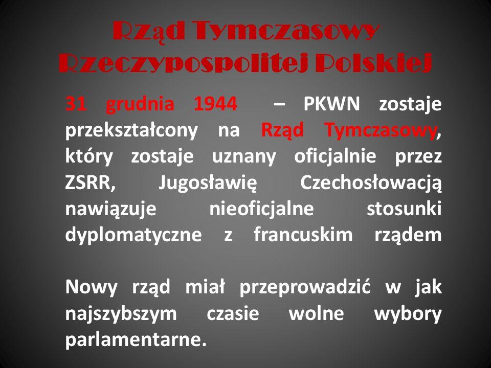 Rz ą d Tymczasowy Rzeczypospolitej Polskiej 31 grudnia 1944 – PKWN zostaje przekształcony na Rząd Tymczasowy, który zostaje uznany oficjalnie przez ZS