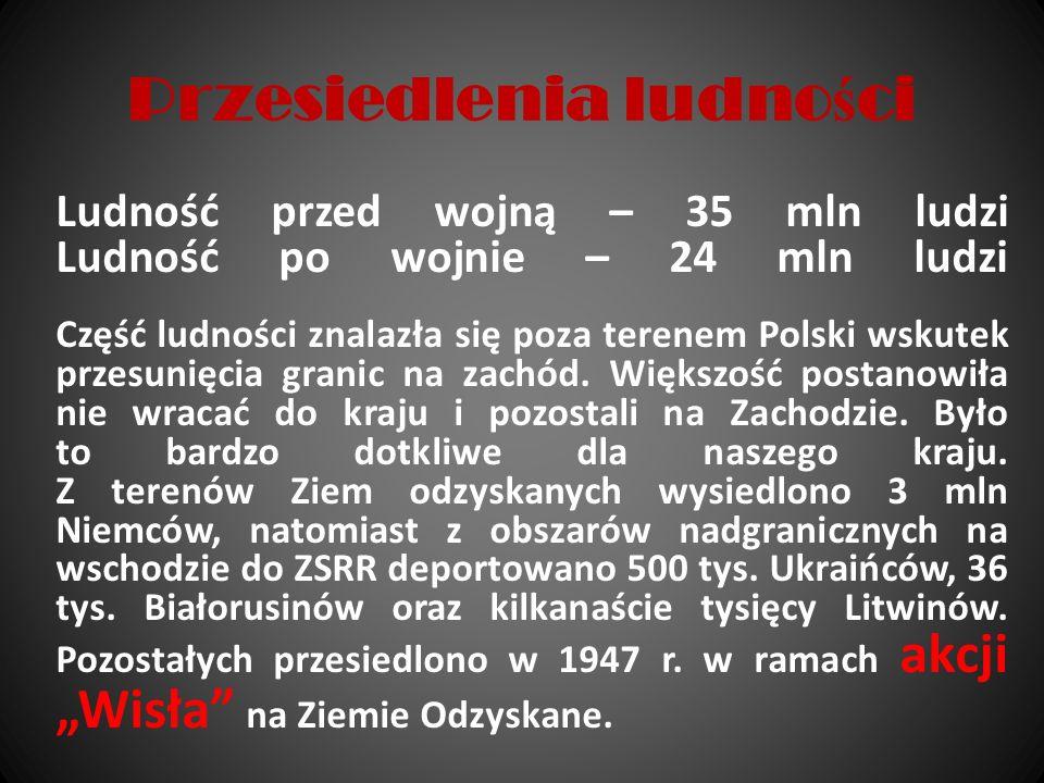 Przesiedlenia ludno ś ci Ludność przed wojną – 35 mln ludzi Ludność po wojnie – 24 mln ludzi Część ludności znalazła się poza terenem Polski wskutek p
