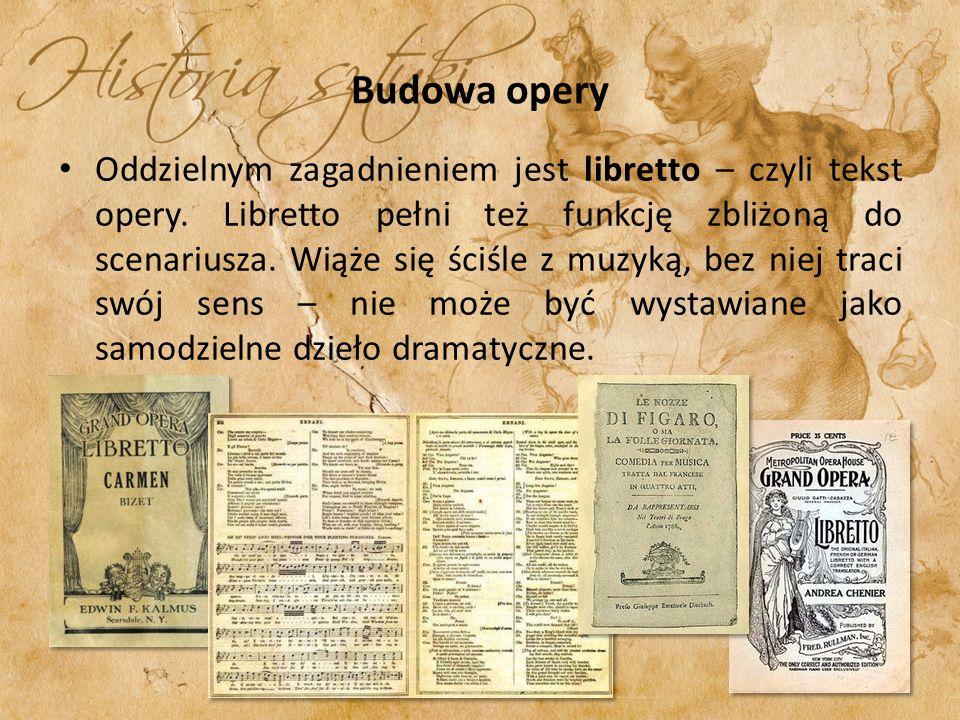 Budowa opery Oddzielnym zagadnieniem jest libretto – czyli tekst opery. Libretto pełni też funkcję zbliżoną do scenariusza. Wiąże się ściśle z muzyką,