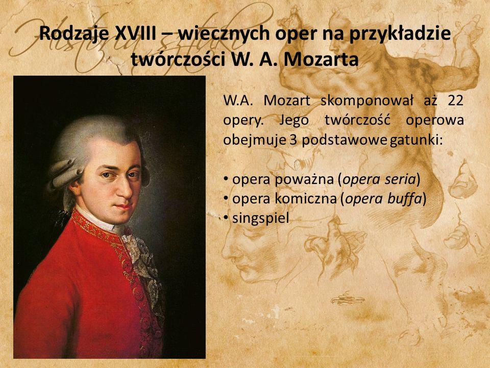 Rodzaje XVIII – wiecznych oper na przykładzie twórczości W. A. Mozarta W.A. Mozart skomponował aż 22 opery. Jego twórczość operowa obejmuje 3 podstawo