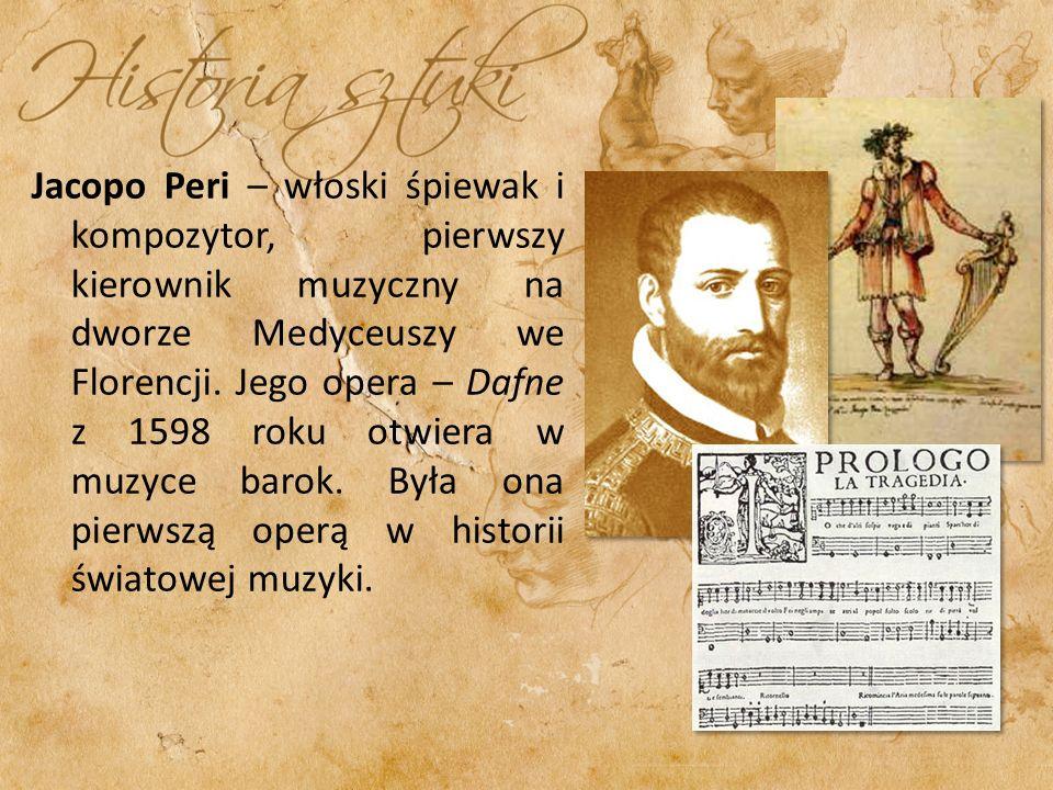 Jacopo Peri – włoski śpiewak i kompozytor, pierwszy kierownik muzyczny na dworze Medyceuszy we Florencji. Jego opera – Dafne z 1598 roku otwiera w muz