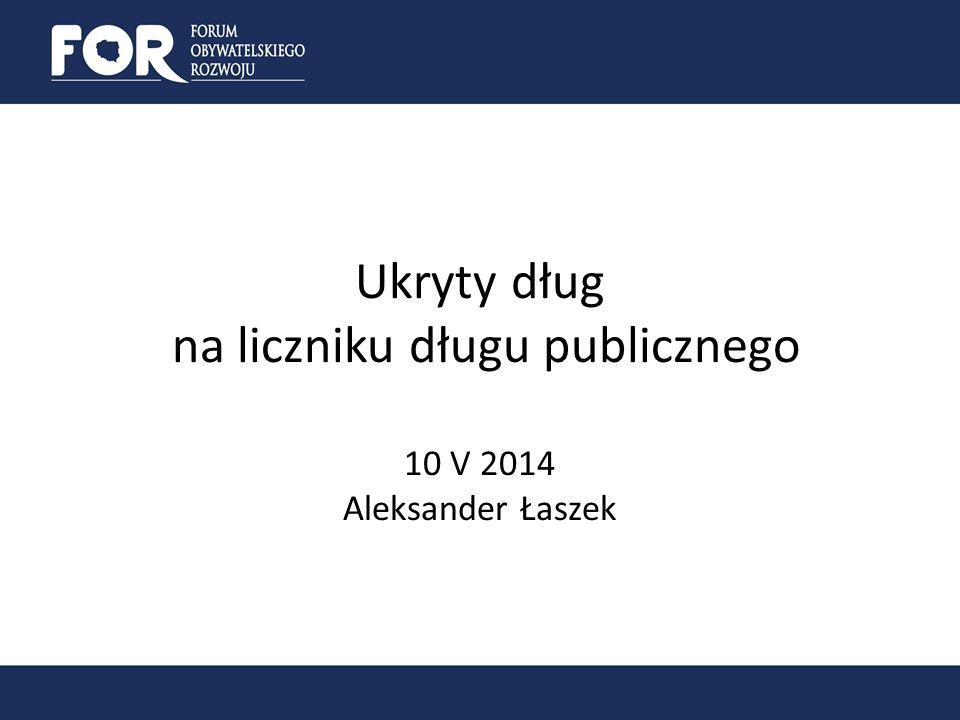Ukryty dług na liczniku długu publicznego 10 V 2014 1.Dlaczego dług ukryty jest ważny.