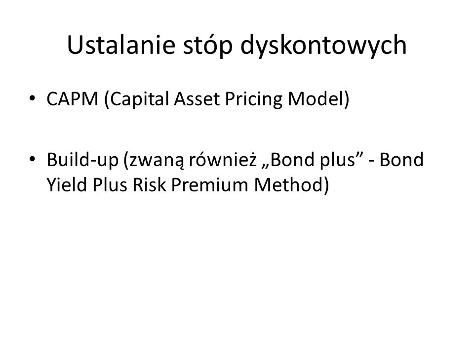 Ustalanie stóp dyskontowych CAPM (Capital Asset Pricing Model) Build-up (zwaną również Bond plus - Bond Yield Plus Risk Premium Method)