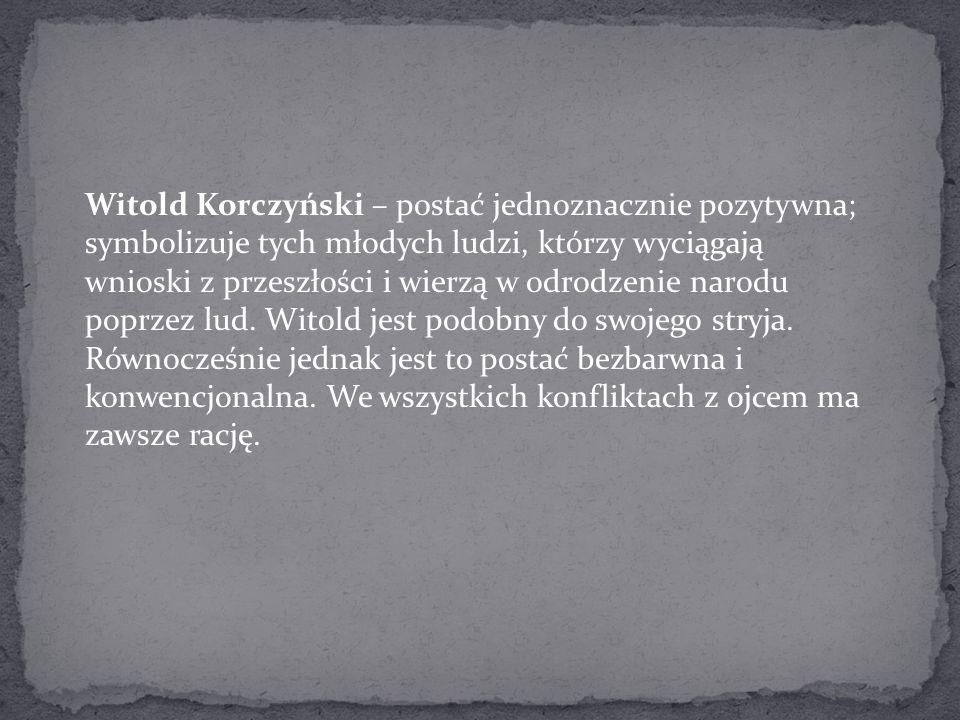 Witold Korczyński – postać jednoznacznie pozytywna; symbolizuje tych młodych ludzi, którzy wyciągają wnioski z przeszłości i wierzą w odrodzenie narod
