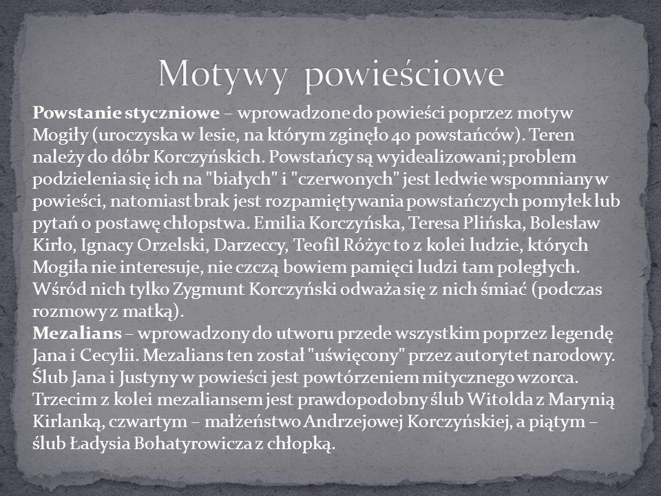 Powstanie styczniowe – wprowadzone do powieści poprzez motyw Mogiły (uroczyska w lesie, na którym zginęło 40 powstańców). Teren należy do dóbr Korczyń