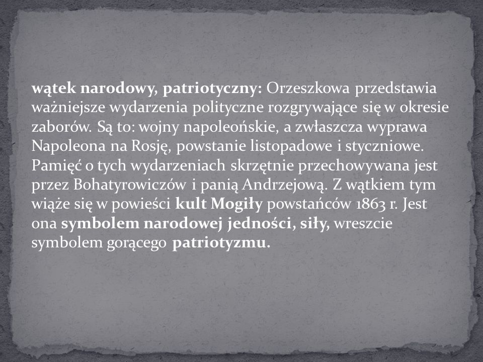 wątek narodowy, patriotyczny: Orzeszkowa przedstawia ważniejsze wydarzenia polityczne rozgrywające się w okresie zaborów.