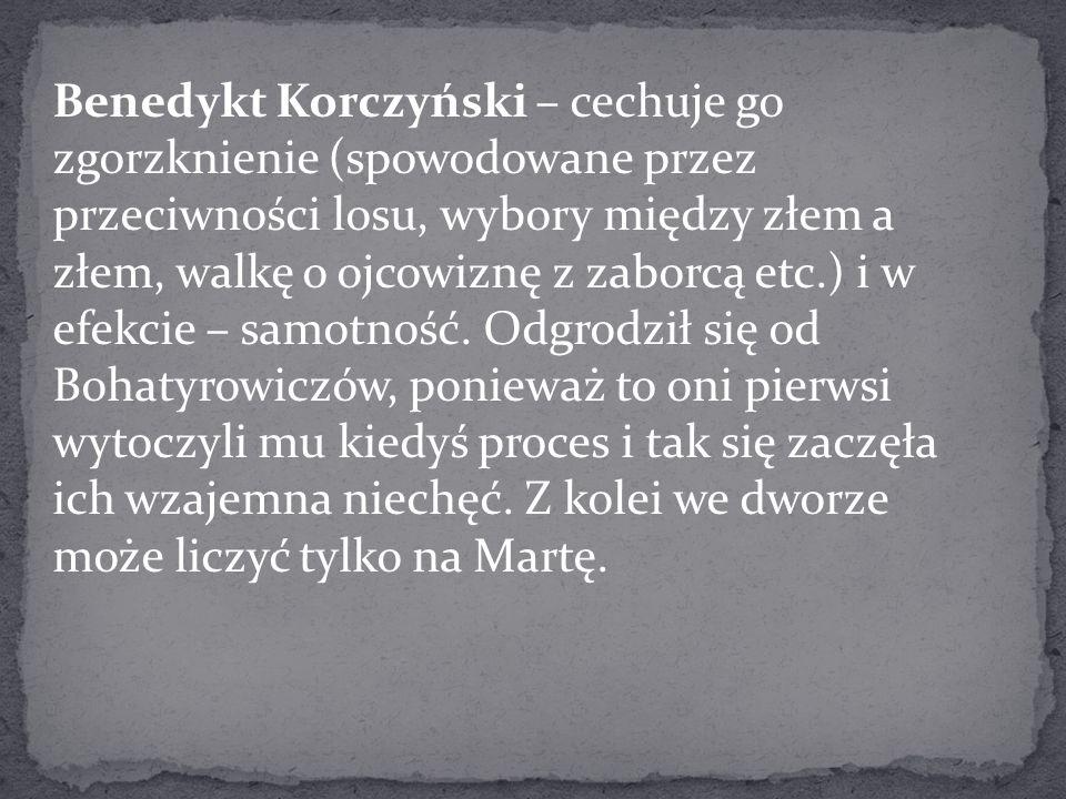 Benedykt Korczyński – cechuje go zgorzknienie (spowodowane przez przeciwności losu, wybory między złem a złem, walkę o ojcowiznę z zaborcą etc.) i w efekcie – samotność.