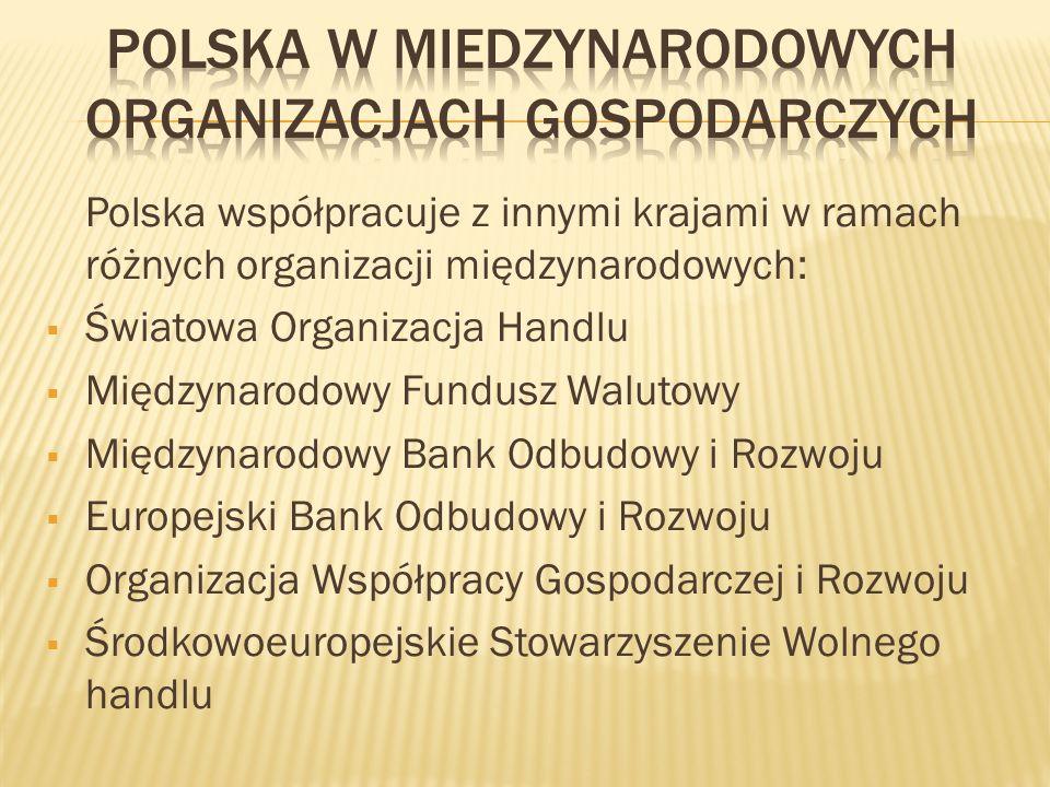 Polska współpracuje z innymi krajami w ramach różnych organizacji międzynarodowych: Światowa Organizacja Handlu Międzynarodowy Fundusz Walutowy Międzynarodowy Bank Odbudowy i Rozwoju Europejski Bank Odbudowy i Rozwoju Organizacja Współpracy Gospodarczej i Rozwoju Środkowoeuropejskie Stowarzyszenie Wolnego handlu